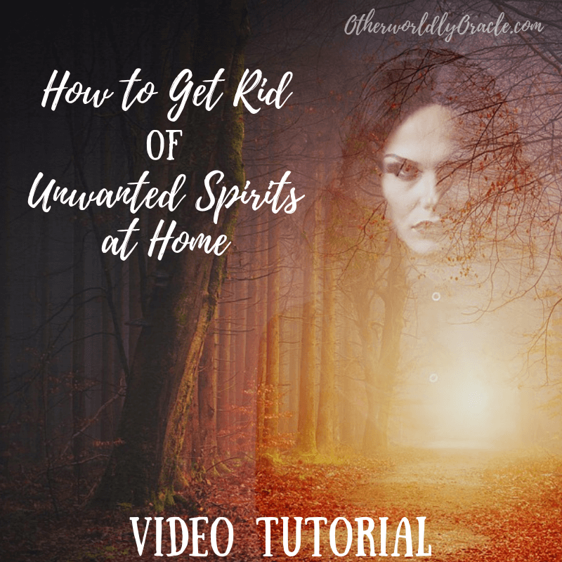 Video Tutorial How To Get Rid Of Unwanted Spirits Otherworldly Oracle